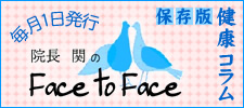 保存版健康コラム ・院長 関の「Face to Face」
