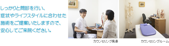 しっかりと問診を行い、症状やライフスタイルに合わせた施術をご提案いたしますので、安心してご来院ください。